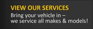 View Our Services Bring your vehicle in – we service all makes & models!