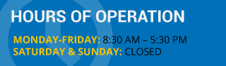HOURS OF OPERATIONS MONDAY-FRIDAY: 8:30 am - 5:30 pm SATUDAY & SUNDAY: CLOSED