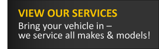 VIEW OUR SERVICES Bring your vehicle in - we service all makes & models!